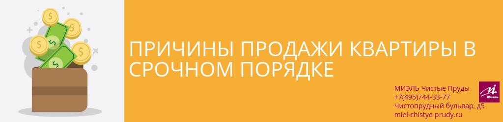 Причины продажи квартиры в срочном порядке. Агентство Миэль Чистые пруды, Москва, Чистопрудный бульвар, 5. Звоните 84957443377