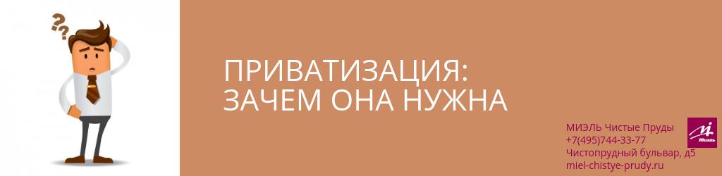 Приватизация: зачем она нужна. Агентство Миэль Чистые пруды, Москва, Чистопрудный бульвар, 5. Звоните 84957443377