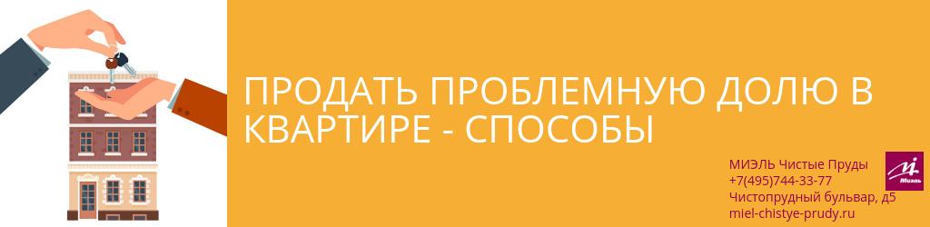 Продать проблемную долю в квартире — способы. Агентство Миэль Чистые пруды, Москва, Чистопрудный бульвар, 5. Звоните 84957443377