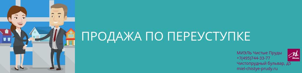 Продажа по переуступке. Агентство Миэль Чистые пруды, Москва, Чистопрудный бульвар, 5. Звоните 84957443377