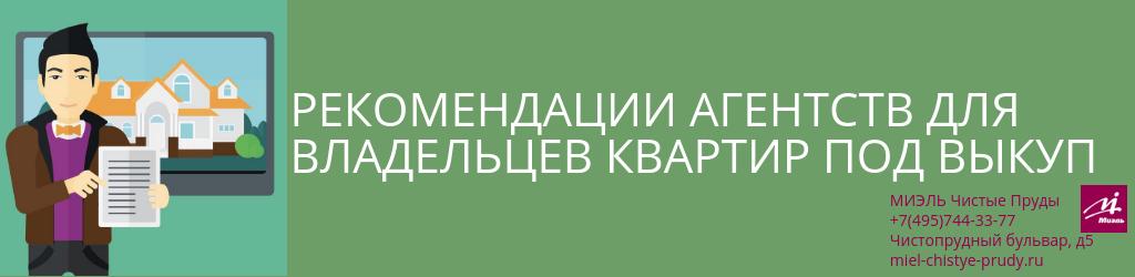 Рекомендации агентств для владельцев квартир под выкуп. Агентство Миэль Чистые пруды, Москва, Чистопрудный бульвар, 5. Звоните 84957443377