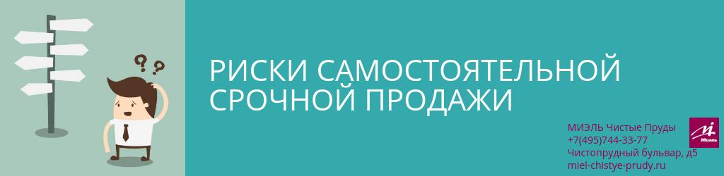 Риски самостоятельной срочной продажи. Агентство Миэль Чистые пруды, Москва, Чистопрудный бульвар, 5. Звоните 84957443377