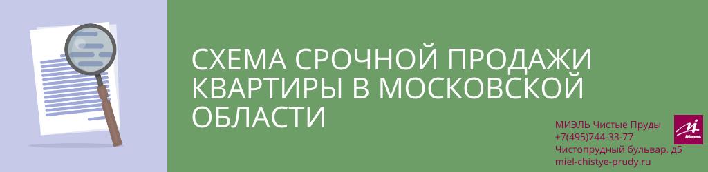 Схема срочной продажи квартиры в Московской области. Агентство Миэль Чистые пруды, Москва, Чистопрудный бульвар, 5. Звоните 84957443377