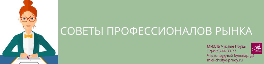 Советы профессионалов рынка. Агентство Миэль Чистые пруды, Москва, Чистопрудный бульвар, 5. Звоните 84957443377