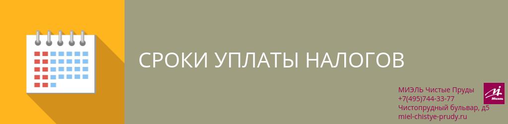 Сроки уплаты налогов. Агентство Миэль Чистые пруды, Москва, Чистопрудный бульвар, 5. Звоните 84957443377