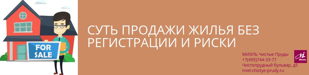 Суть продажи жилья без регистрации и риски. Агентство Миэль Чистые пруды, Москва, Чистопрудный бульвар, 5. Звоните 84957443377