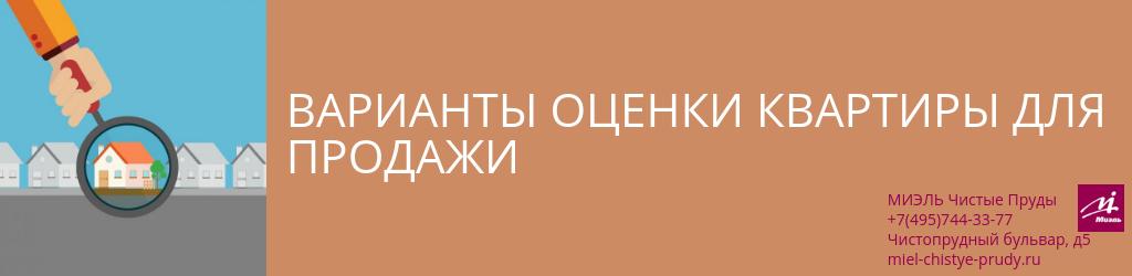 Варианты оценки квартиры для продажи. Агентство Миэль Чистые пруды, Москва, Чистопрудный бульвар, 5. Звоните 84957443377