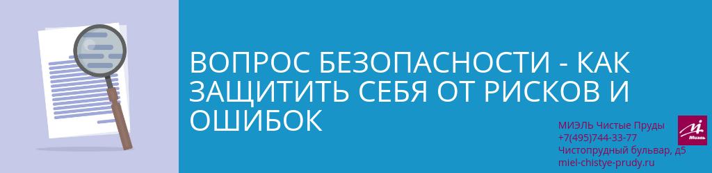 Вопрос безопасности — как защитить себя от рисков и ошибок. Агентство Миэль Чистые пруды, Москва, Чистопрудный бульвар, 5. Звоните 84957443377