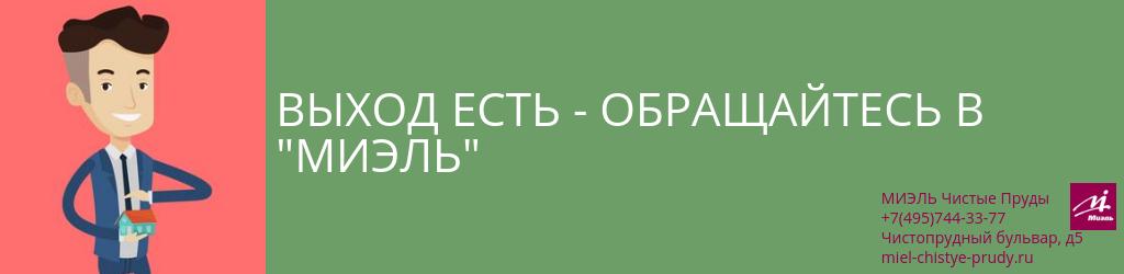 Выход есть — обращайтесь в «МИЭЛЬ». Агентство Миэль Чистые пруды, Москва, Чистопрудный бульвар, 5. Звоните 84957443377