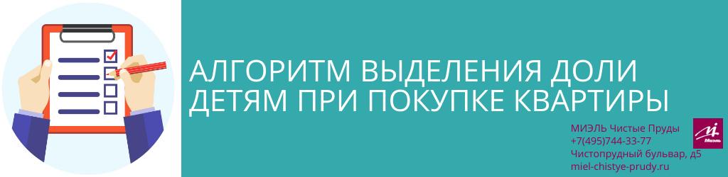Алгоритм выделения доли детям при покупке квартиры. Агентство Миэль Чистые пруды, Москва, Чистопрудный бульвар, 5. Звоните 84957443377