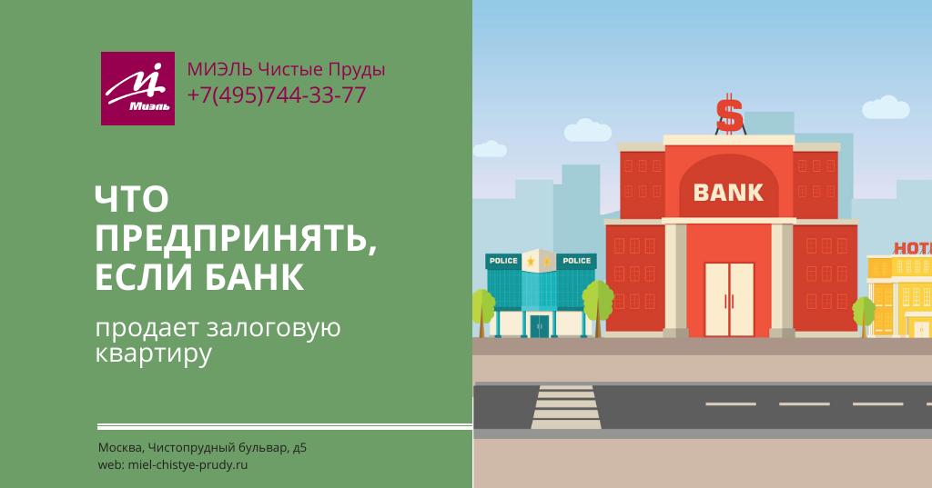 Что предпринять, если банк продает залоговую квартиру. Агентство Миэль Чистые пруды, Москва, Чистопрудный бульвар, 5. Звоните 84957443377