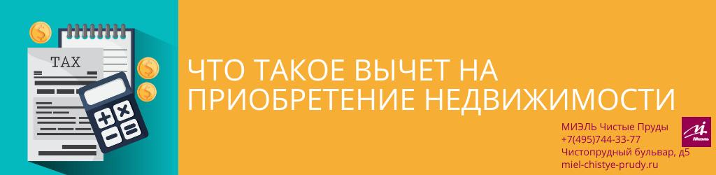 Что такое вычет на приобретение недвижимости. Агентство Миэль Чистые пруды, Москва, Чистопрудный бульвар, 5. Звоните 84957443377