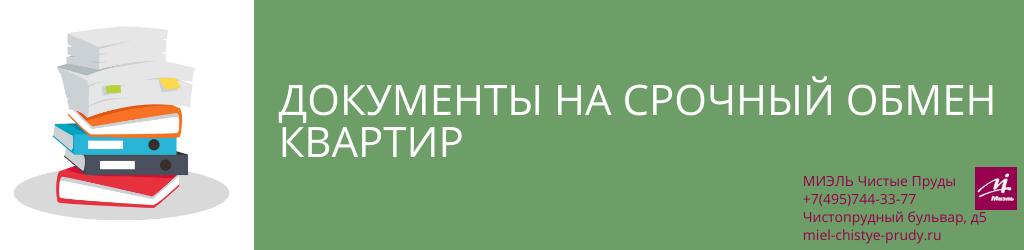 Документы на срочный обмен квартир. Агентство Миэль Чистые пруды, Москва, Чистопрудный бульвар, 5. Звоните 84957443377