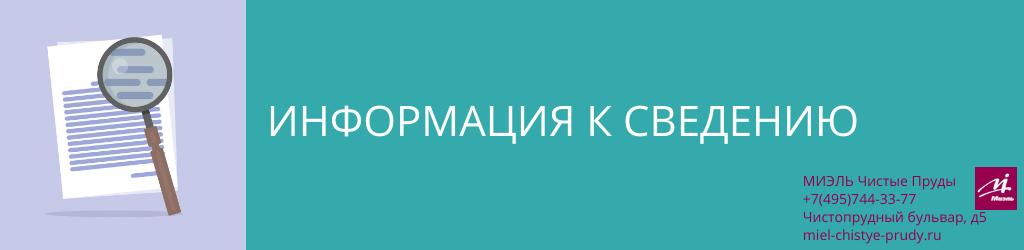 Информация к сведению. Агентство Миэль Чистые пруды, Москва, Чистопрудный бульвар, 5. Звоните 84957443377
