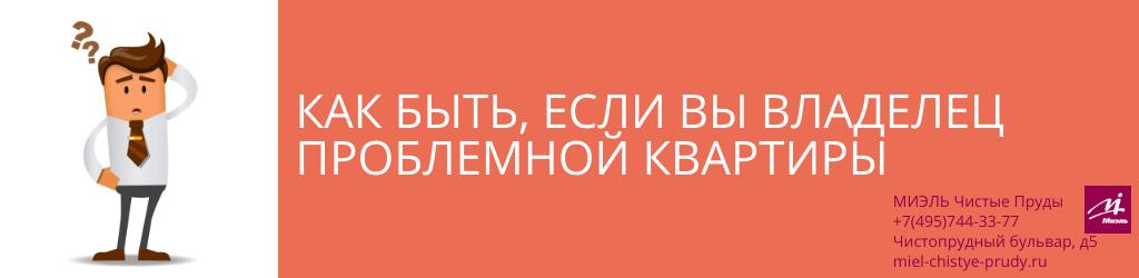 Как быть, если вы владелец проблемной квартиры. Агентство Миэль Чистые пруды, Москва, Чистопрудный бульвар, 5. Звоните 84957443377