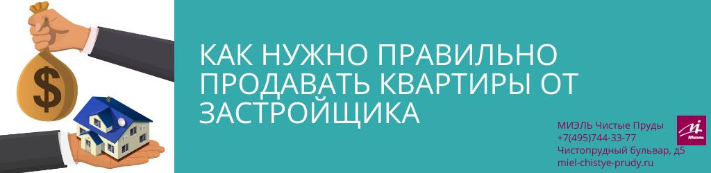 Как нужно правильно продавать квартиры от застройщика. Агентство Миэль Чистые пруды, Москва, Чистопрудный бульвар, 5. Звоните 84957443377