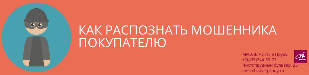 Как распознать мошенника покупателю. Агентство Миэль Чистые пруды, Москва, Чистопрудный бульвар, 5. Звоните 84957443377