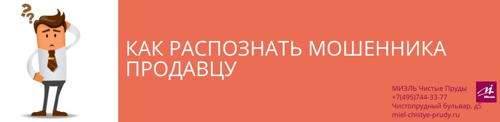Как распознать мошенника продавцу. Агентство Миэль Чистые пруды, Москва, Чистопрудный бульвар, 5. Звоните 84957443377