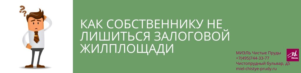 Как собственнику не лишиться залоговой жилплощади. Агентство Миэль Чистые пруды, Москва, Чистопрудный бульвар, 5. Звоните 84957443377