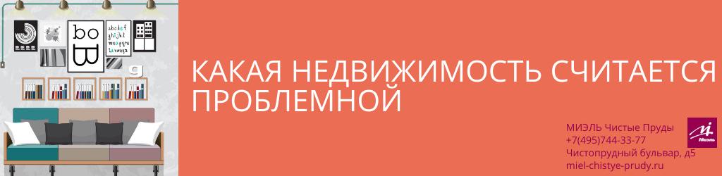Какая недвижимость считается проблемной. Агентство Миэль Чистые пруды, Москва, Чистопрудный бульвар, 5. Звоните 84957443377