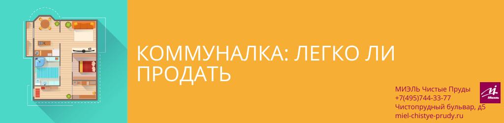 Коммуналка: легко ли продать. Агентство Миэль Чистые пруды, Москва, Чистопрудный бульвар, 5. Звоните 84957443377