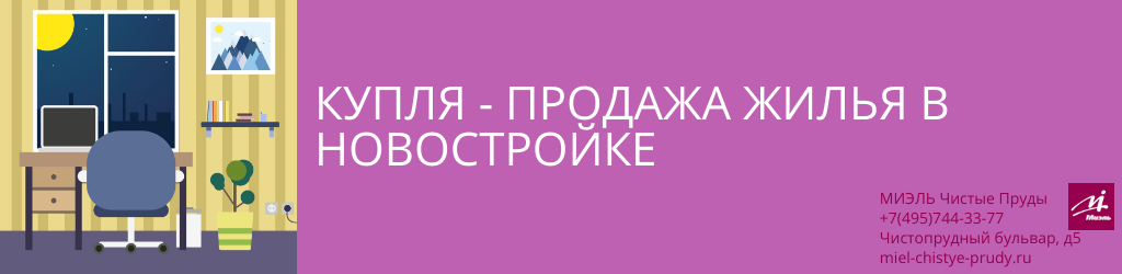 Купля-продажа жилья в новостройке. Агентство Миэль Чистые пруды, Москва, Чистопрудный бульвар, 5. Звоните 84957443377
