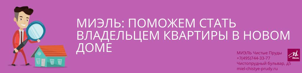 МИЭЛЬ: поможем стать владельцем квартиры в новом доме. Агентство Миэль Чистые пруды, Москва, Чистопрудный бульвар, 5. Звоните 84957443377