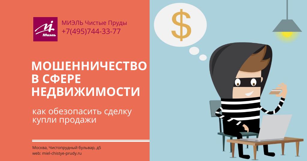 Мошенничество в сфере недвижимости: как обезопасить сделку купли продажи. Агентство Миэль Чистые пруды, Москва, Чистопрудный бульвар, 5. Звоните 84957443377