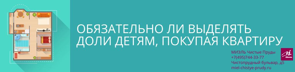 Обязательно ли выделять доли детям, покупая квартиру. Агентство Миэль Чистые пруды, Москва, Чистопрудный бульвар, 5. Звоните 84957443377