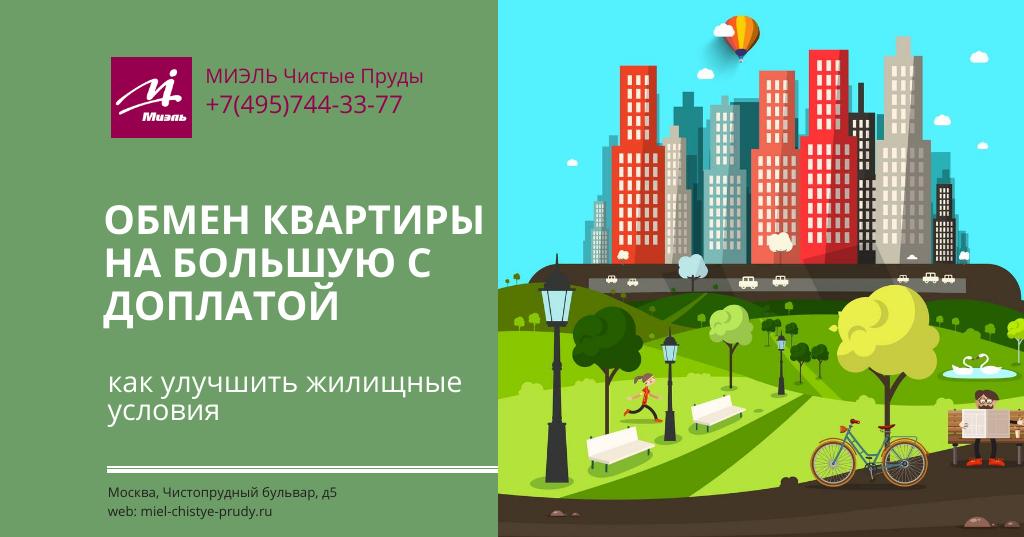 Обмен квартиры на большую с доплатой — как улучшить жилищные условия. Агентство Миэль Чистые пруды, Москва, Чистопрудный бульвар, 5. Звоните 84957443377