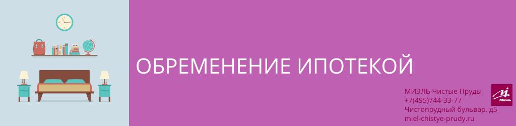 Обременение ипотекой. Агентство Миэль Чистые пруды, Москва, Чистопрудный бульвар, 5. Звоните 84957443377