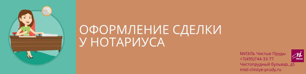 Оформление сделки у нотариуса. Агентство Миэль Чистые пруды, Москва, Чистопрудный бульвар, 5. Звоните 84957443377