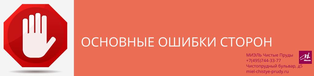 Основные ошибки сторон. Агентство Миэль Чистые пруды, Москва, Чистопрудный бульвар, 5. Звоните 84957443377