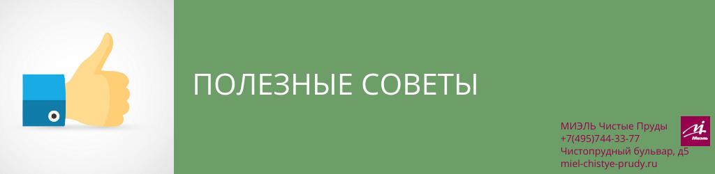 Полезные советы. Агентство Миэль Чистые пруды, Москва, Чистопрудный бульвар, 5. Звоните 84957443377