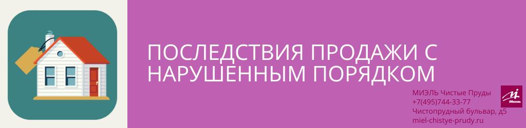 Последствия продажи с нарушенным порядком. Агентство Миэль Чистые пруды, Москва, Чистопрудный бульвар, 5. Звоните 84957443377