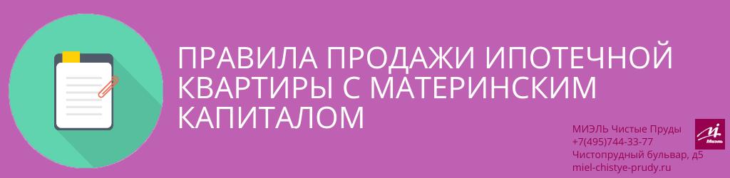 Правила продажи ипотечной квартиры с материнским капиталом. Агентство Миэль Чистые пруды, Москва, Чистопрудный бульвар, 5. Звоните 84957443377