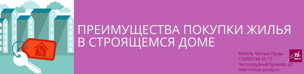Преимущества покупки жилья в строящемся доме. Агентство Миэль Чистые пруды, Москва, Чистопрудный бульвар, 5. Звоните 84957443377