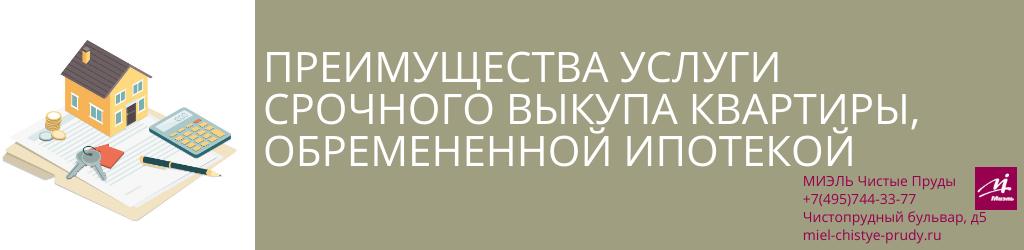 Преимущества услуги срочного выкупа квартиры, обремененной ипотекой. Агентство Миэль Чистые пруды, Москва, Чистопрудный бульвар, 5. Звоните 84957443377