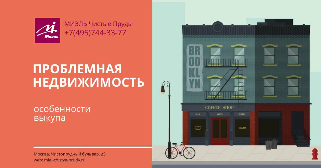 Проблемная недвижимость — особенности выкупа. Агентство Миэль Чистые пруды, Москва, Чистопрудный бульвар, 5. Звоните 84957443377