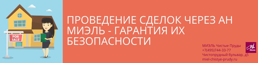 Проведение сделок через АН МИЭЛЬ – гарантия их безопасности. Агентство Миэль Чистые пруды, Москва, Чистопрудный бульвар, 5. Звоните 84957443377