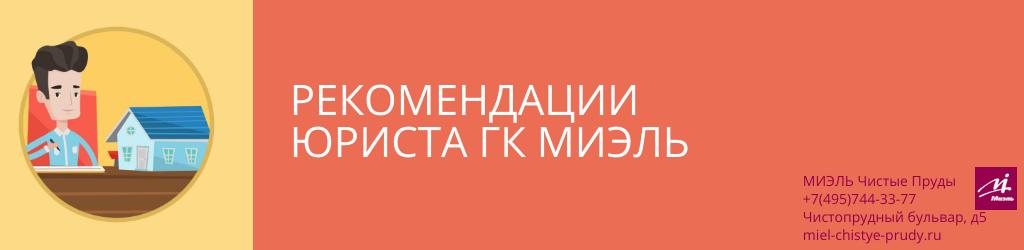Рекомендации юриста ГК МИЭЛЬ. Агентство Миэль Чистые пруды, Москва, Чистопрудный бульвар, 5. Звоните 84957443377