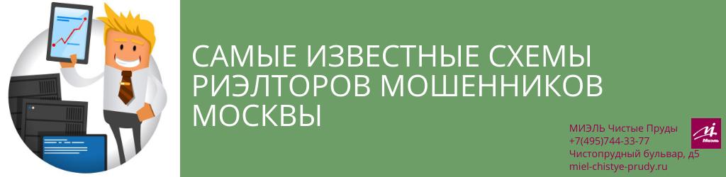 Самые известные схемы риэлторов мошенников Москвы. Агентство Миэль Чистые пруды, Москва, Чистопрудный бульвар, 5. Звоните 84957443377