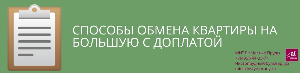 Способы обмена квартиры на большую с доплатой. Агентство Миэль Чистые пруды, Москва, Чистопрудный бульвар, 5. Звоните 84957443377