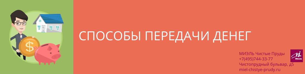 Способы передачи денег. Агентство Миэль Чистые пруды, Москва, Чистопрудный бульвар, 5. Звоните 84957443377