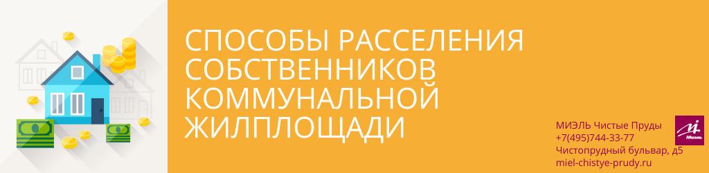 Способы расселения собственников коммунальной жилплощади. Агентство Миэль Чистые пруды, Москва, Чистопрудный бульвар, 5. Звоните 84957443377