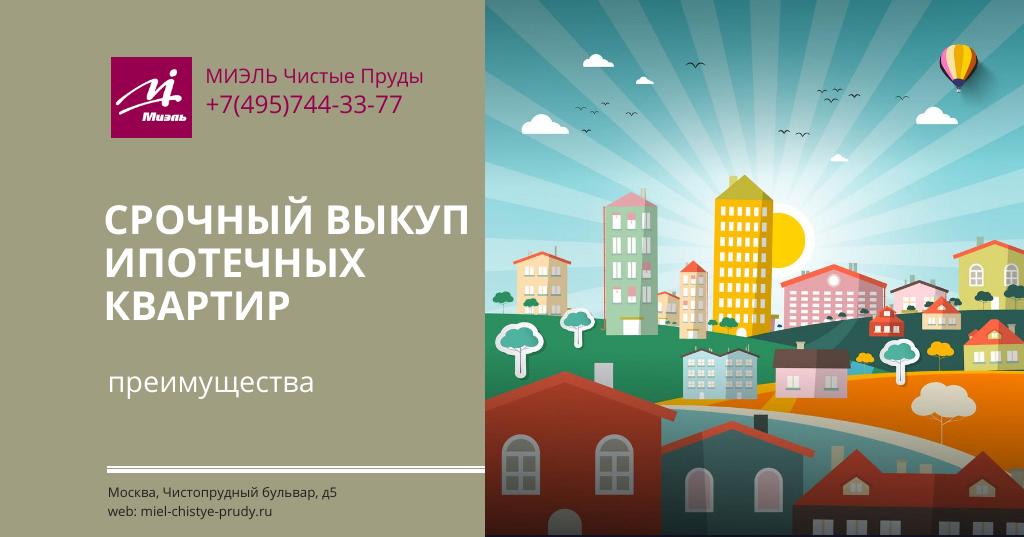 Срочный выкуп ипотечных квартир — преимущества. Агентство Миэль Чистые пруды, Москва, Чистопрудный бульвар, 5. Звоните 84957443377