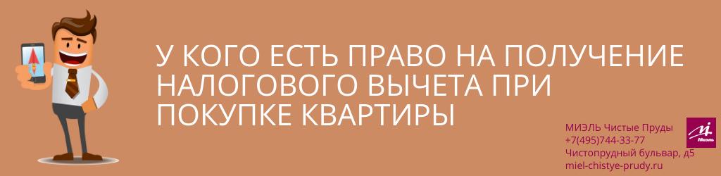У кого есть право на получение налогового вычета при покупке квартиры. Агентство Миэль Чистые пруды, Москва, Чистопрудный бульвар, 5. Звоните 84957443377