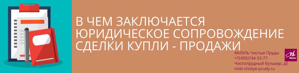 В чем заключается юридическое сопровождение сделки купли-продажи. Агентство Миэль Чистые пруды, Москва, Чистопрудный бульвар, 5. Звоните 84957443377