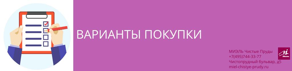 Варианты покупки. Агентство Миэль Чистые пруды, Москва, Чистопрудный бульвар, 5. Звоните 84957443377