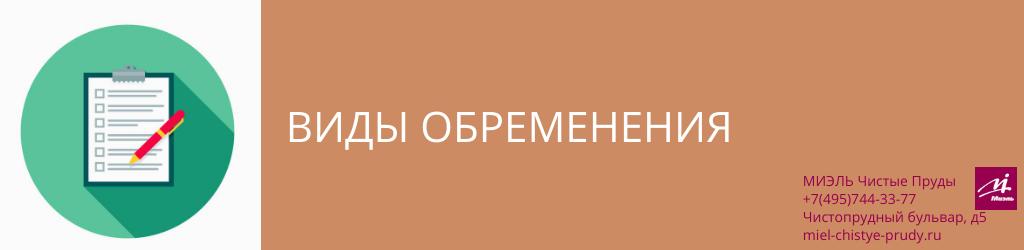 Виды обременения. Агентство Миэль Чистые пруды, Москва, Чистопрудный бульвар, 5. Звоните 84957443377